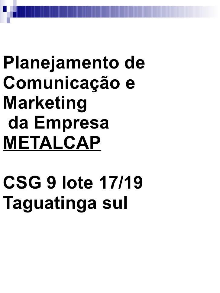 Planejamento de Comunicação e Marketing  da Empresa  METALCAP CSG 9 lote 17/19 Taguatinga sul