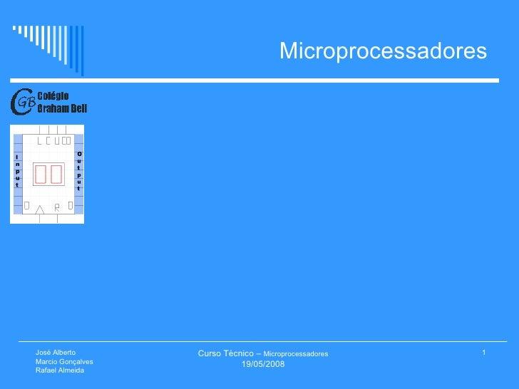 Microprocessadores Curso Técnico –  Microprocessadores 19/05/2008 José Alberto  Marcio Gonçalves Rafael Almeida
