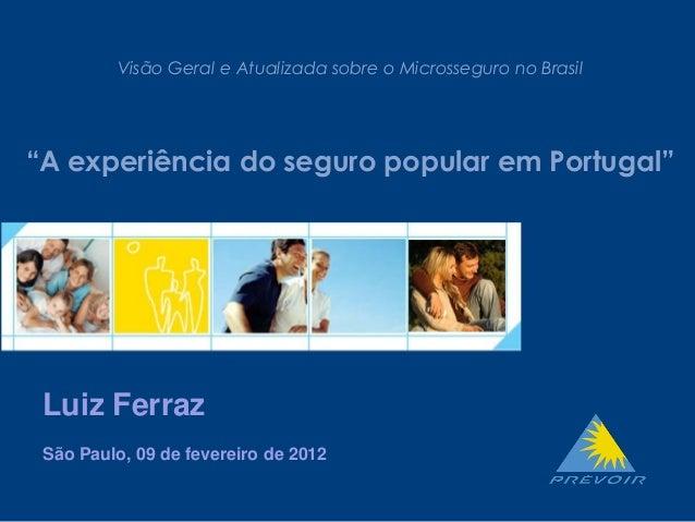 """- 1 - Visão Geral e Atualizada sobre o Microsseguro no Brasil """"A experiência do seguro popular em Portugal"""" Luiz Ferraz Sã..."""