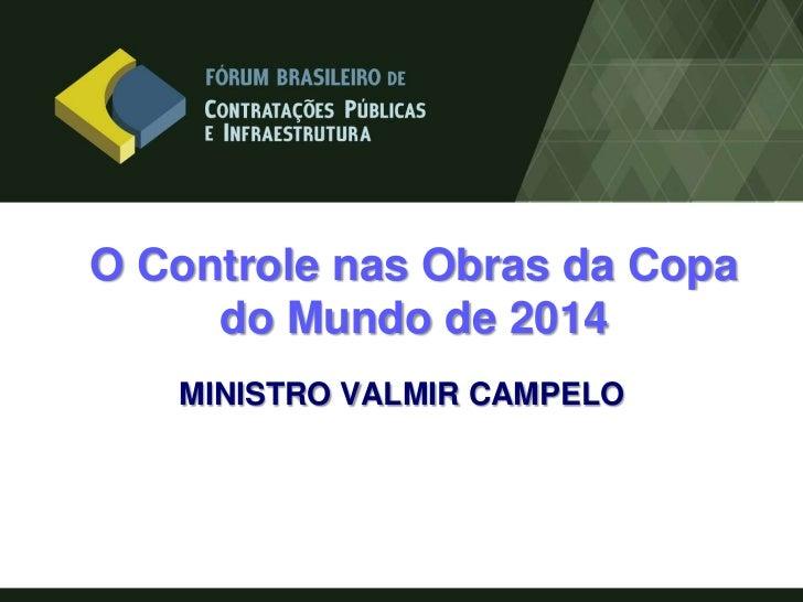 O Controle nas Obras da Copa     do Mundo de 2014   MINISTRO VALMIR CAMPELO