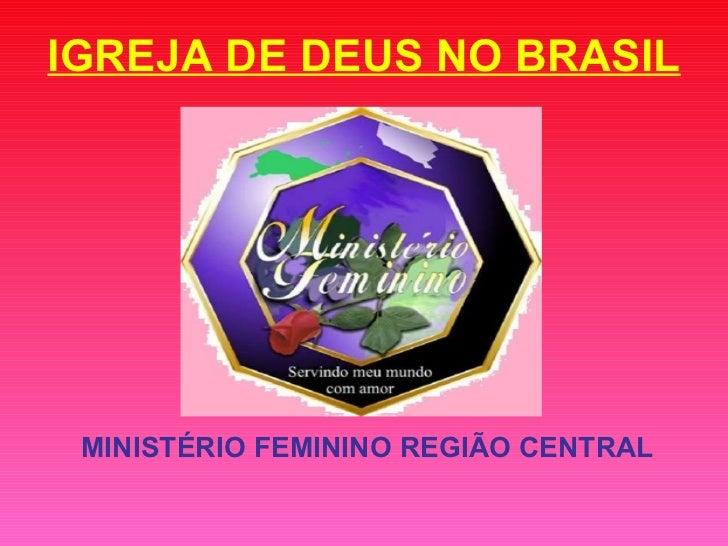IGREJA DE DEUS NO BRASIL <ul><li>MINISTÉRIO FEMININO REGIÃO CENTRAL </li></ul>
