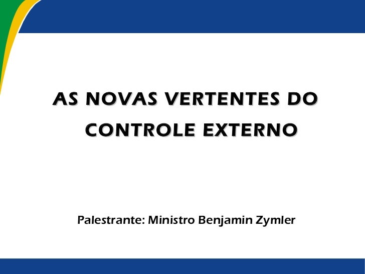 <ul><ul><li>AS NOVAS VERTENTES DO CONTROLE EXTERNO </li></ul></ul><ul><ul><li>Palestrante: Ministro Benjamin Zymler </li><...
