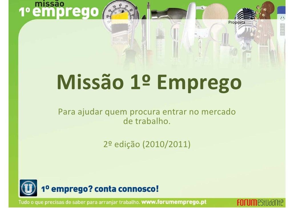 PropostaMissão 1º EmpregoPara ajudar quem procura entrar no mercado               de trabalho.          2º edição (2010/20...