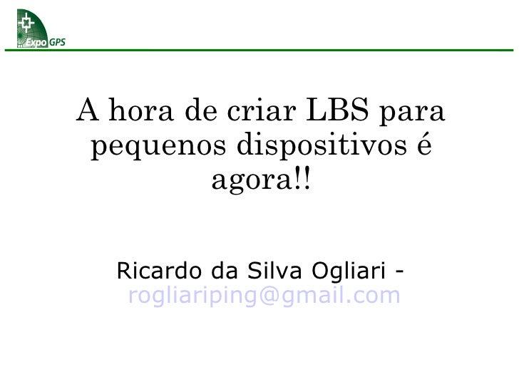A hora de criar LBS para pequenos dispositivos é agora!! Ricardo da Silva Ogliari -  [email_address]