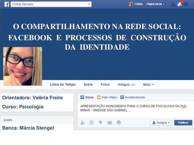 O COMPARTILHAMENTO NA REDE SOCIAL:  FACEBOOK E PROCESSOS DE CONSTRUÇÃO  DA IDENTIDADE  Orientadora: Valéria Freire  Curso:...