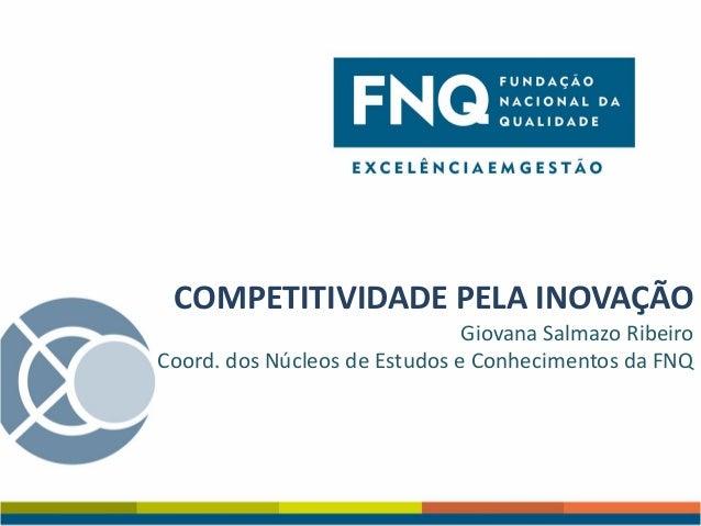 COMPETITIVIDADE PELA INOVAÇÃO Giovana Salmazo Ribeiro Coord. dos Núcleos de Estudos e Conhecimentos da FNQ