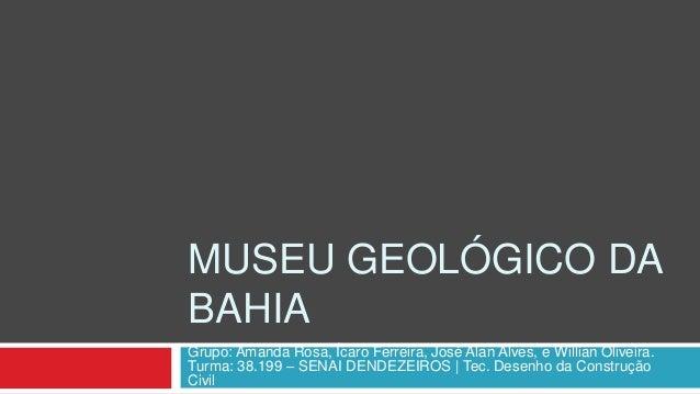 MUSEU GEOLÓGICO DA BAHIA Grupo: Amanda Rosa, Ícaro Ferreira, José Alan Alves, e Willian Oliveira. Turma: 38.199 – SENAI DE...