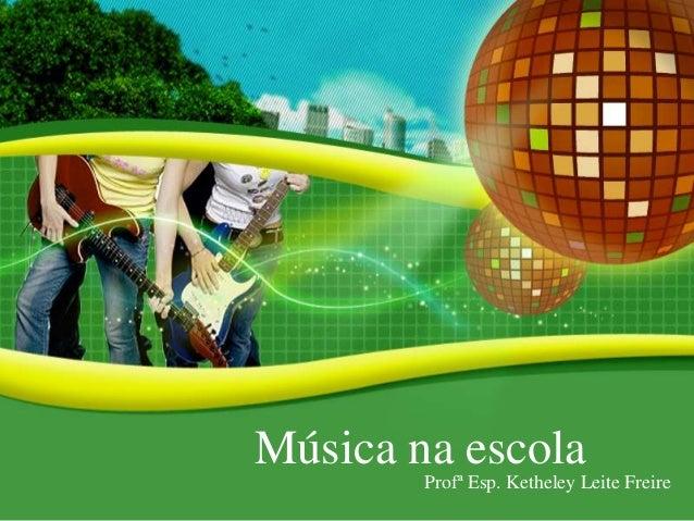 Música na escola Profª Esp. Ketheley Leite Freire