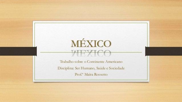 MÉXICO Trabalho sobre o Continente Americano Disciplina: Ser Humano, Saúde e Sociedade Prof.ª Maíra Rossetto