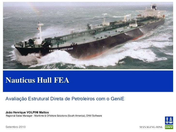 Nauticus Hull FEAAvaliação Estrutural Direta de Petroleiros com o GeniEJoão Henrique VOLPINI MattosRegional Sales Manager ...