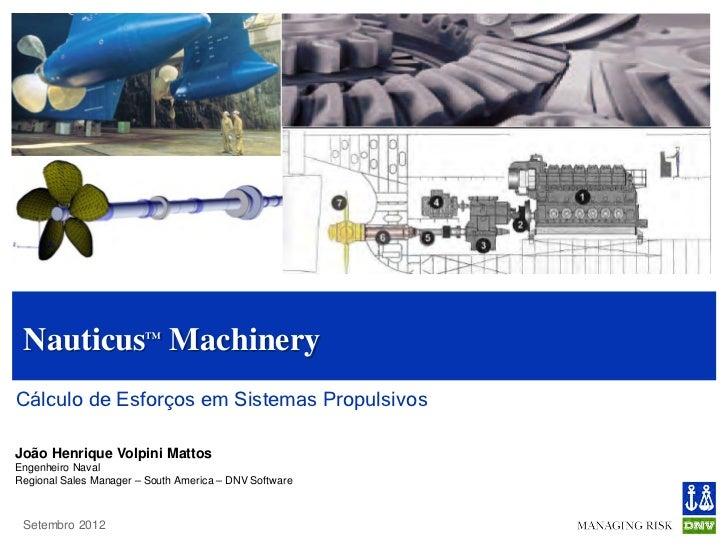 Nauticus™ MachineryCálculo de Esforços em Sistemas PropulsivosJoão Henrique Volpini MattosEngenheiro NavalRegional Sales M...