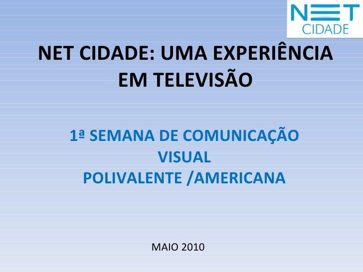 NET CIDADE: UMA EXPERIÊNCIA EM TELEVISÃO MAIO 2010 1ª SEMANA DE COMUNICAÇÃO VISUAL POLIVALENTE /AMERICANA