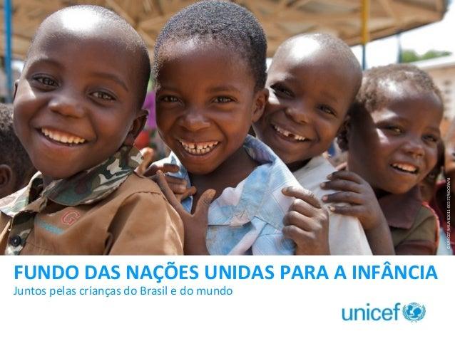 © UNICEF/MLWB2011-00337/NOORANI  FUNDO DAS NAÇÕES UNIDAS PARA A INFÂNCIA Juntos pelas crianças do Brasil e do mundo