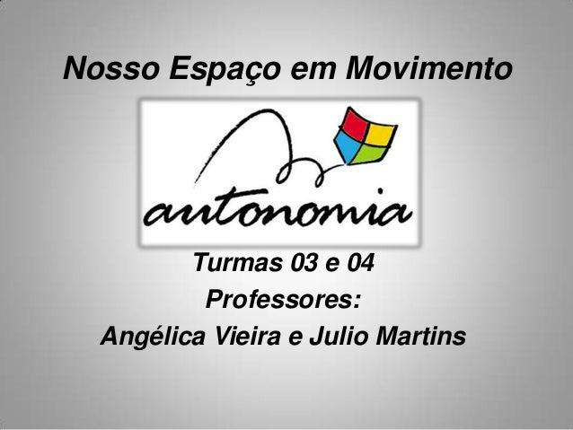 Nosso Espaço em Movimento Turmas 03 e 04 Professores: Angélica Vieira e Julio Martins