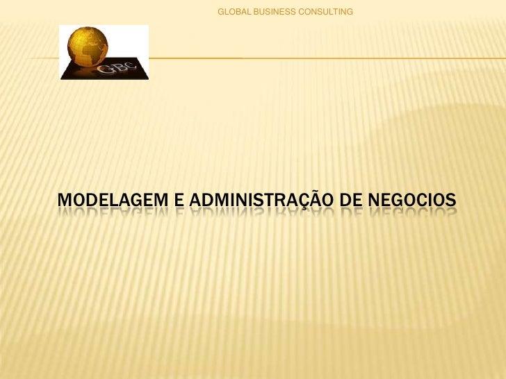 MODELAGEM E ADMINISTRAÇÃO DE NEGOCIOS<br />GLOBAL BUSINESS CONSULTING<br />
