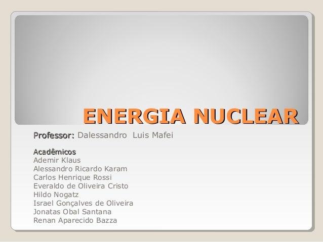 ENERGIA NUCLEARENERGIA NUCLEARProfessor:Professor: Dalessandro Luis MafeiAcadêmicosAcadêmicosAdemir KlausAlessandro Ricard...