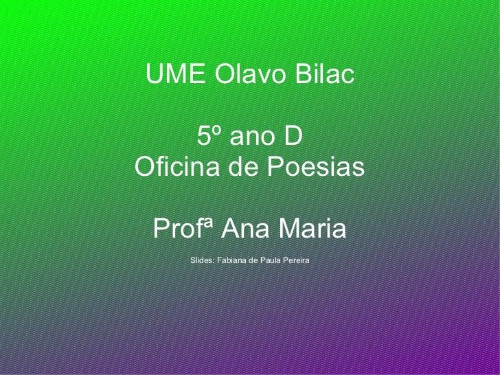 UME Olavo Bilac     5º ano DOficina de Poesias Profª Ana Maria    Slides: Fabiana de Paula Pereira