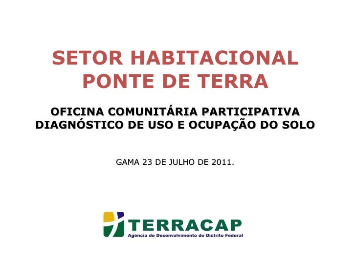 SETOR HABITACIONAL PONTE DE TERRA OFICINA COMUNITÁRIA PARTICIPATIVA DIAGNÓSTICO DE USO E OCUPAÇÃO DO SOLO GAMA 23 DE JULHO...