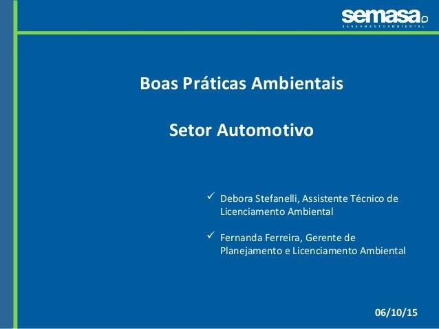 06/10/15 Boas Práticas Ambientais Setor Automotivo  Debora Stefanelli, Assistente Técnico de Licenciamento Ambiental  Fe...