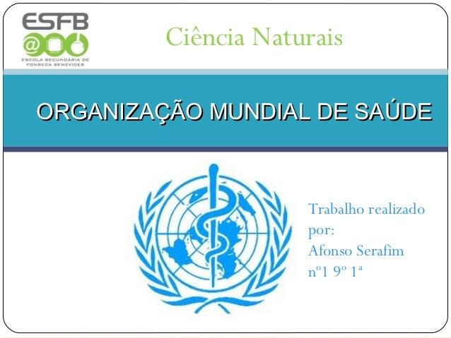 Ciência NaturaisORGANIZAÇÃO MUNDIAL DE SAÚDE                     Trabalho realizado                     por:              ...