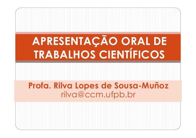 APRESENTAÇÃO ORAL DETRABALHOS CIENTÍFICOSProfa. Rilva Lopes de Sousa-Muñoz         rilva@ccm.ufpb.br