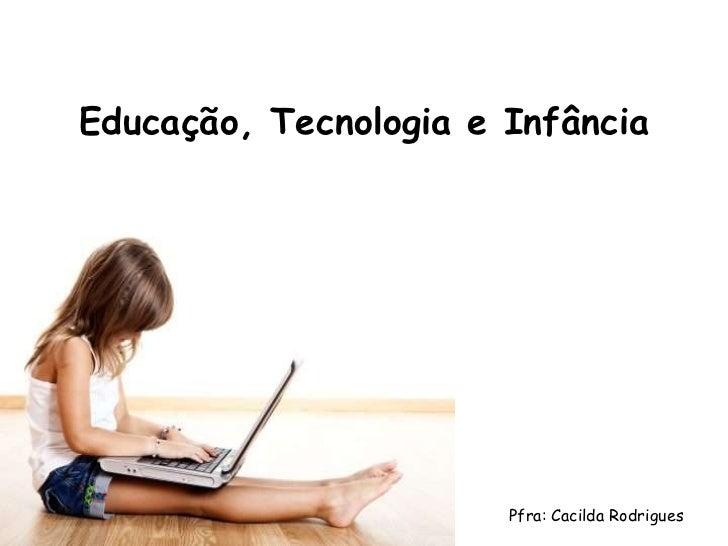 Educação, Tecnologia e Infância                       Pfra: Cacilda Rodrigues