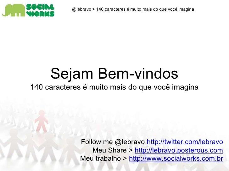 @lebravo > 140 caracteres é muito mais do que você imagina<br />Sejam Bem-vindos<br />140 caracteres é muito mais do qu...