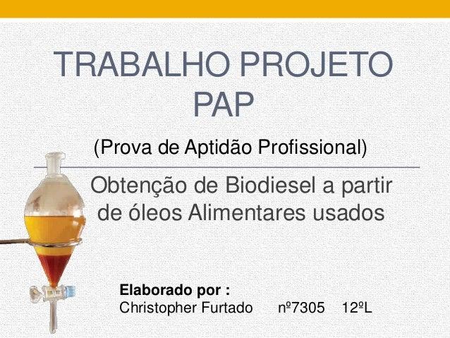 TRABALHO PROJETO PAP Obtenção de Biodiesel a partir de óleos Alimentares usados Elaborado por : Christopher Furtado nº7305...