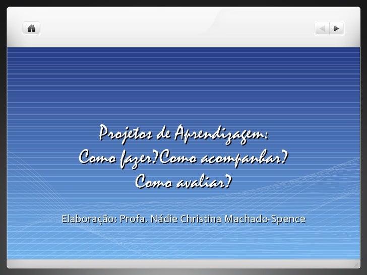 Projetos de Aprendizagem:   Como fazer?Como acompanhar?          Como avaliar?Elaboração: Profa. Nádie Christina Machado-S...