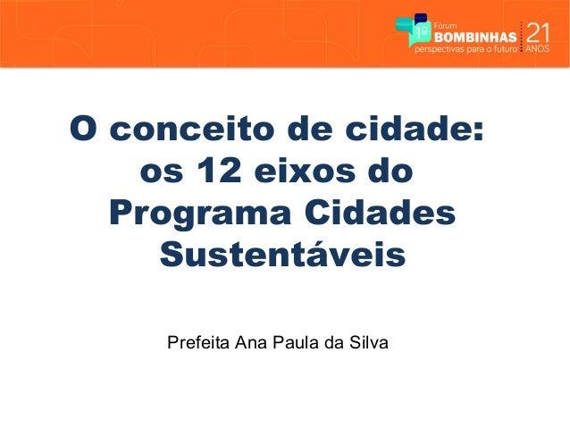 O conceito de cidade:   os 12 eixos do  Programa Cidades    Sustentáveis    Prefeita Ana Paula da Silva