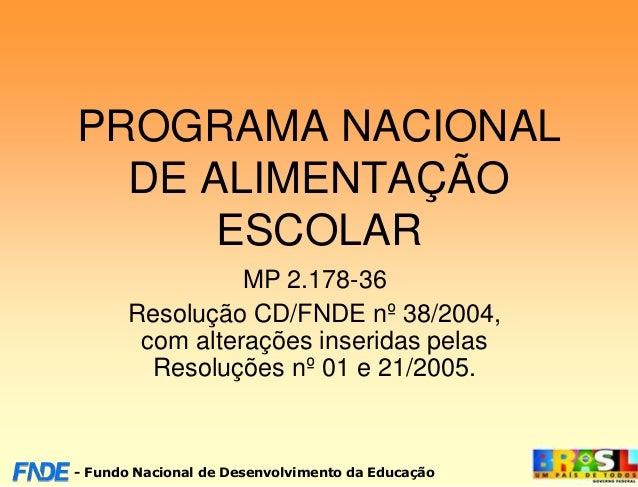 PROGRAMA NACIONAL  DE ALIMENTAÇÃO      ESCOLAR                MP 2.178-36      Resolução CD/FNDE nº 38/2004,       com alt...