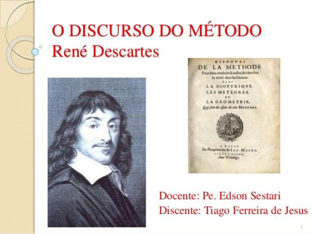 O DISCURSO DO MÉTODO René Descartes  Docente: Pe. Edson Sestari Discente: Tiago Ferreira de Jesus 1
