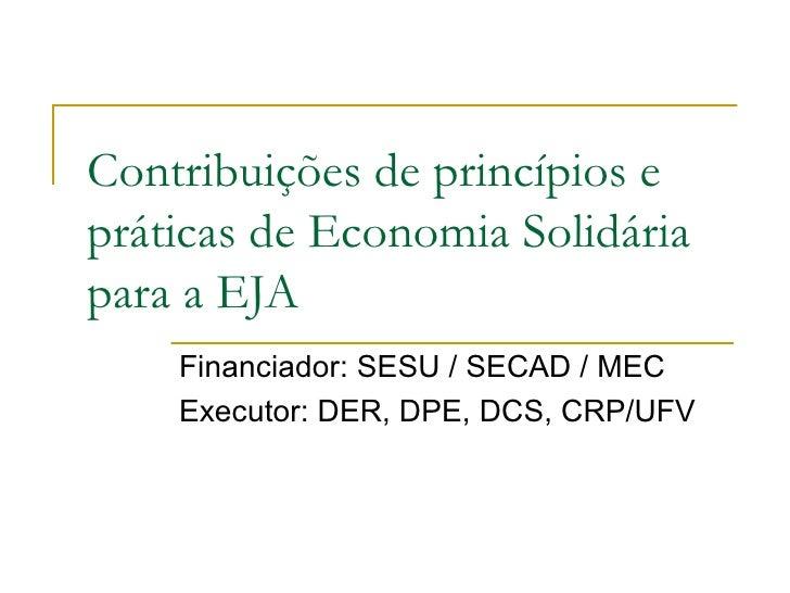 Contribuições de princípios epráticas de Economia Solidáriapara a EJA    Financiador: SESU / SECAD / MEC    Executor: DER,...