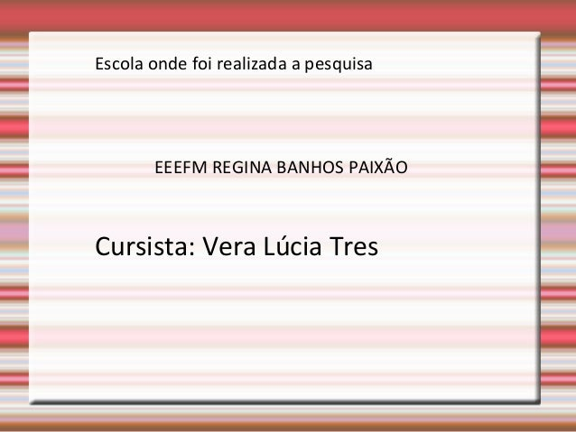 Escola onde foi realizada a pesquisa  EEEFM REGINA BANHOS PAIXÃO  Cursista: Vera Lúcia Tres