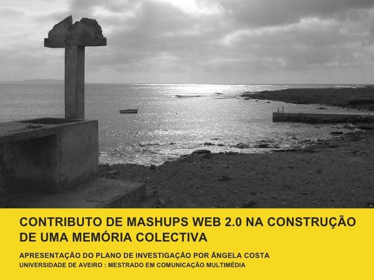 CONTRIBUTO DE MASHUPS WEB 2.0 NA CONSTRUÇÃO DE UMA MEMÓRIA COLECTIVA A PRESENTAÇÃO DO PLANO DE INVESTIGAÇÃO POR  Â NGELA C...
