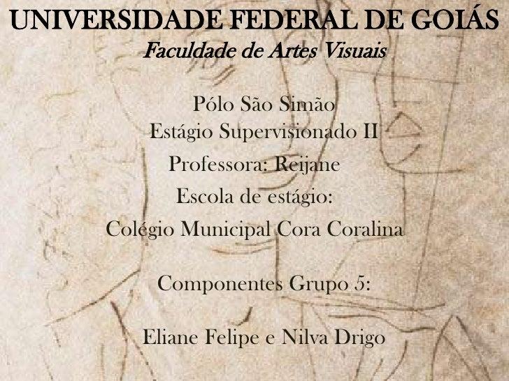 UNIVERSIDADE FEDERAL DE GOIÁSFaculdade de Artes VisuaisPólo São SimãoEstágio Supervisionado II<br />Professora: Reijane<br...