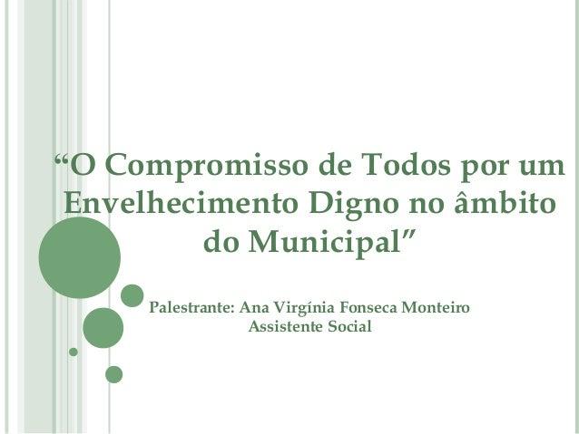"""""""O Compromisso de Todos por um Envelhecimento Digno no âmbito          do Municipal""""     Palestrante: Ana Virgínia Fonseca..."""