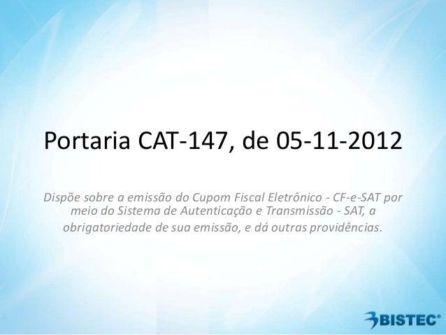 Portaria CAT-147, de 05-11-2012Dispõe sobre a emissão do Cupom Fiscal Eletrônico - CF-e-SAT por    meio do Sistema de Aute...
