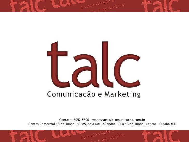 Contato: 3052 5800 – wanessa@talccomunicacao.com.br<br />Centro Comercial 13 de Junho, n°685, sala 601, 6°andar – Rua 13 d...