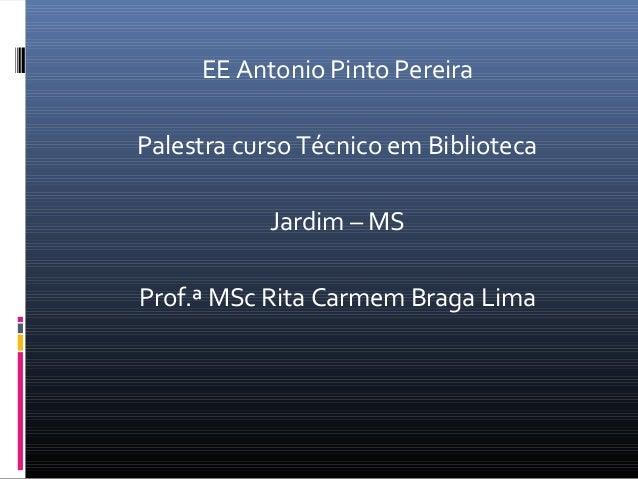 EE Antonio Pinto Pereira Palestra curso Técnico em Biblioteca Jardim – MS Prof.ª MSc Rita Carmem Braga Lima