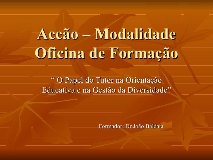 """Accão – Modalidade Oficina de Formação """"  O Papel do Tutor na Orientação Educativa e na Gestão da Diversidade"""" Formador: D..."""