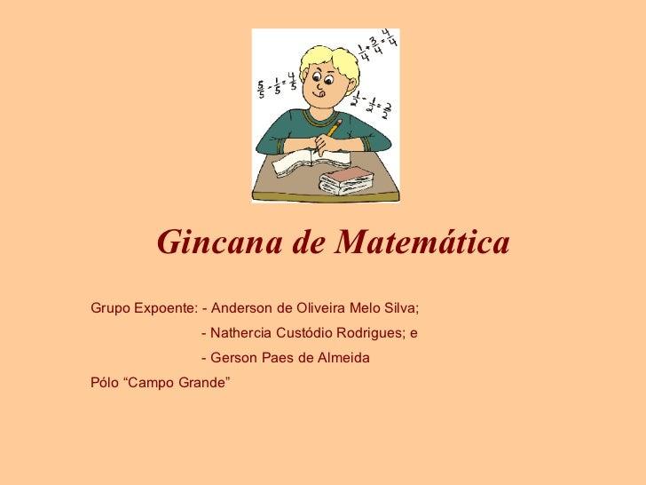 Gincana de Matemática Grupo Expoente: - Anderson de Oliveira Melo Silva; - Nathercia Custódio Rodrigues; e - Gerson Paes d...