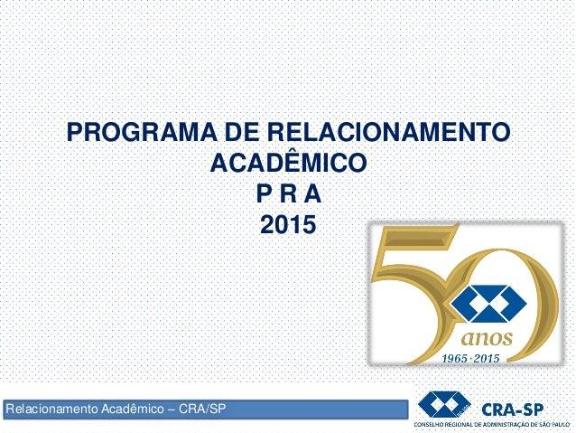 PROGRAMA DE RELACIONAMENTO ACADÊMICO P R A 2015 Relacionamento Acadêmico – CRA/SP