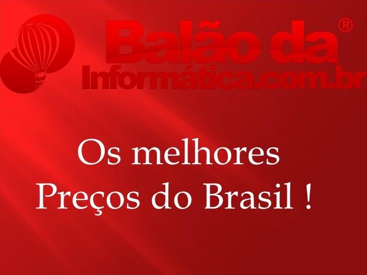 Os melhoresPreços do Brasil !