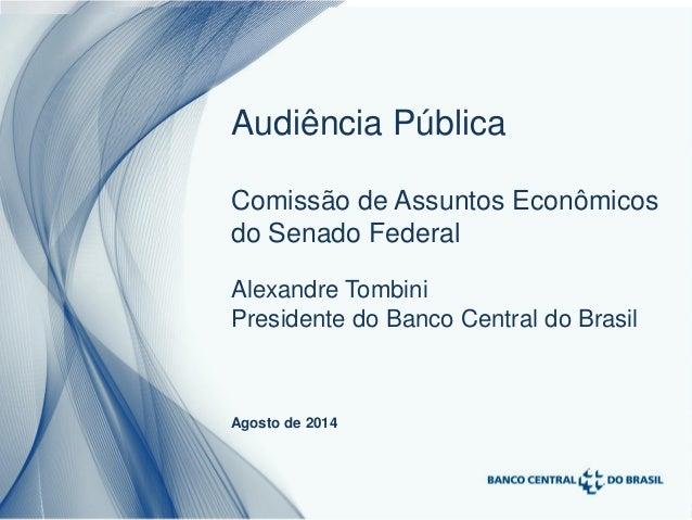1 Alexandre Tombini Presidente do Banco Central do Brasil Agosto de 2014 Audiência Pública Comissão de Assuntos Econômicos...