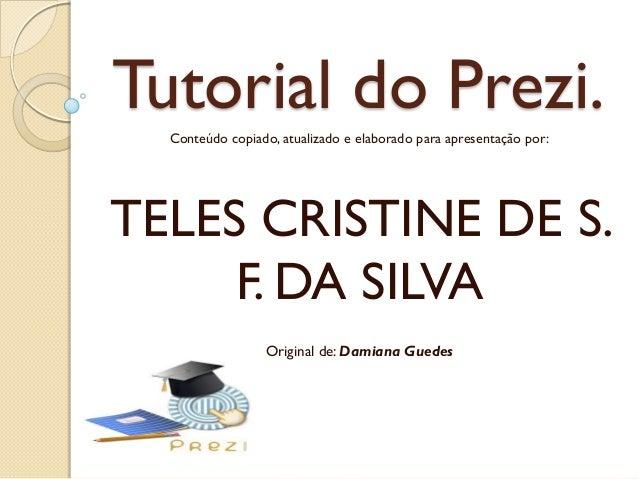 Tutorial do Prezi.Conteúdo copiado, atualizado e elaborado para apresentação por:TELES CRISTINE DE S.F. DA SILVAOriginal d...