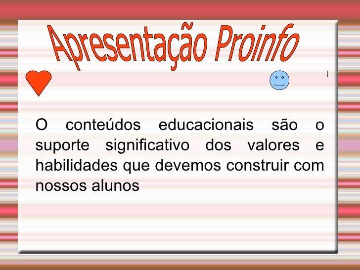 Apresentação Proinfo O conteúdos educacionais são o suporte significativo dos valores e habilidades que devemos construir ...