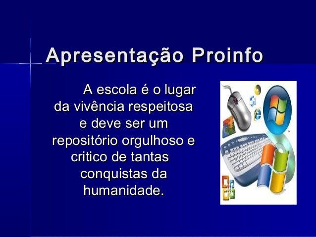 Apresentação ProinfoApresentação Proinfo A escola é o lugarA escola é o lugar da vivência respeitosada vivência respeitosa...