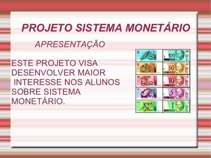 PROJETO SISTEMA MONETÁRIO APRESENTAÇÃO ESTE PROJETO VISA  DESENVOLVER MAIOR INTERESSE NOS ALUNOS   SOBRE SISTEMA  MONETÁRI...