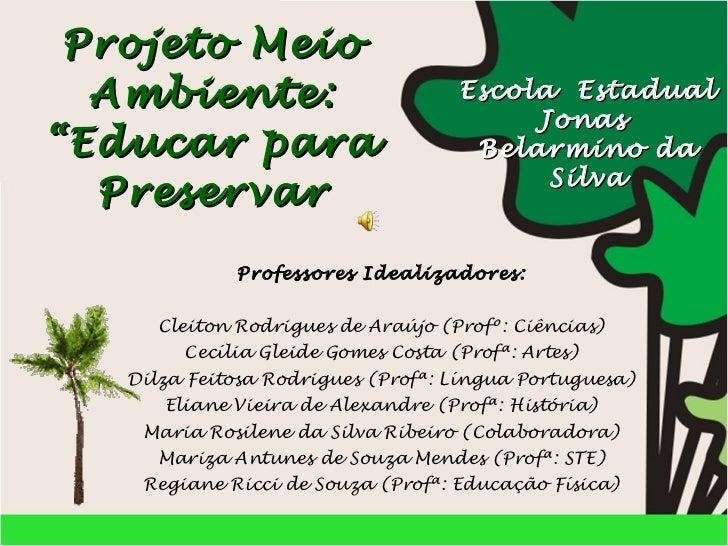 """Projeto Meio Ambiente: """"Educar para Preservar Professores Idealizadores:  Cleiton Rodrigues de Araújo (Profº: Ciências) ..."""